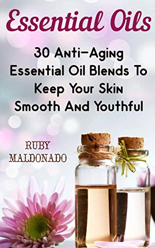 Essential Oils: 30 Anti-Aging Essential Oil Blends To Keep Your Skin Smooth And Youthful by [Maldonado, Ruby]