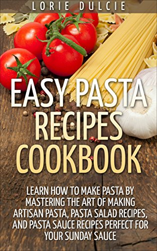 Easy Pasta Recipes Cookbook: Learn How To Make Pasta By Mastering The Art Of Making Artisan Pasta