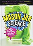 Mason Jar Science: 40 Slimy, Squishy, Super-Cool Experiments; Capture Big Discoveries in a