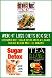 Weight Loss Diets Box Set: Ketogenic Diet, Sugar Detox and Tea Cleanse to Lose Weight and Feel Amazing