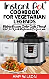 Instant Pot CookBook For Vegetarian Legends: Electric Pressure Cooker Guide through the best vegetarian recipes ever (vegetarian, Instant pot slow cooker, ... lunch, dessert, dinner, snacks, for two)