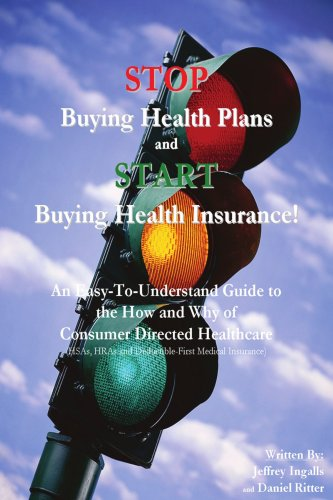 STOP Buying Health Plans and START Buying Health Insurance!: An Easy-To-Understand Guide to the How and Why of Consumer Directed Healthcare (HSAs, HRAs and Deductible-First Medical Insurance) by Brand: iUniverse, Inc.