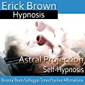 Astral Projection: Out-Of-Body Travel, Guided Meditation, Self Hypnosis, Binaural Beats Audiobook by  Erick Brown Hypnosis Narrated by  Erick Brown Hypnosis