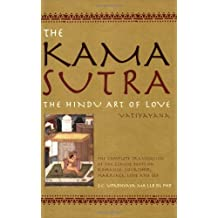 The Kama Sutra: The Hindu Art Of Love - the Complete Translation Of the Classic Texts on Romance, Courtship, Marriage, Love and Sex