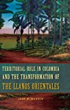 Territorial Rule in Colombia and the Transformation of the Llanos Orientales, Jane M. Rausch, 0813044669