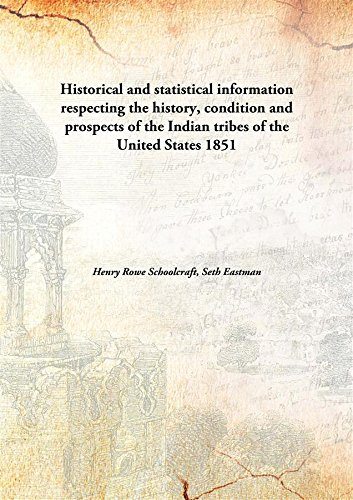 HISTORICAL AND STATISTICAL INFORMATION, RESPECTING THE HISTORY, CONDITION AND PROSPECTS OF THE INDIAN TRIBES OF THE UNITED STATES; PART-I, PART-II, PART-III, PART-IV, PART-V pdf