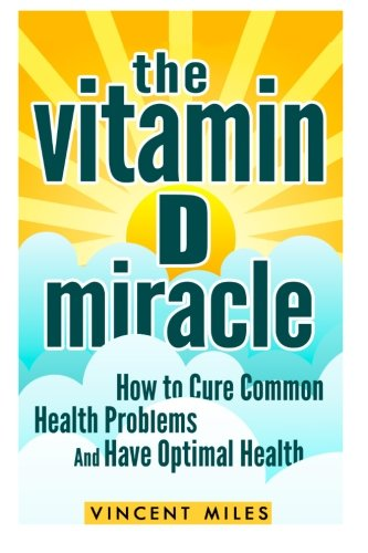 The Vitamin D Miracle: How to Cure Common Health Problems and Have Optimal Health (FREE BOOK OFFER INCLUDED) (Vitamin D Solution, Vitamin D Treatment, Natural Lifestyle) (Volume 1) (Vitamin D Supplement For Vitamin D Deficiency)