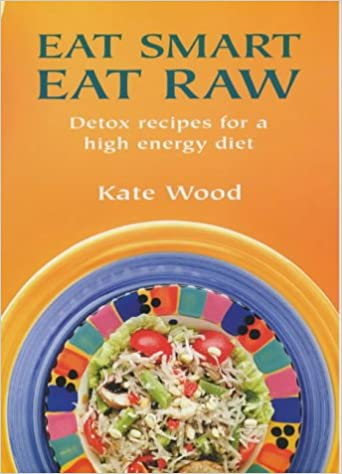 Eat Smart Eat Raw: Detox Recipes for a High-Energy Diet