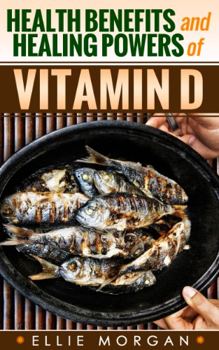 Vitamin D: Health Benefits and Healing Powers of Vitamin D (Natures Natural Miracle Healers Book 10)