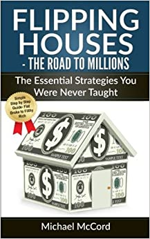 Flipping Houses: The Road to Millions: The Essential Strategies You Were Never Taught (Real Estate Books, Real Estate Investing, Real Estate) (Volume 3) by Michael McCord (2016-11-27)
