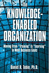 """The Knowledge-Enabled Organization: Moving from """"Training"""" to """"Learning"""" to Meet Business Goals"""