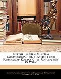 Mittheilungen Aus Dem Embryologischen Institute Der Kaiserlich- Königlichen Universität in Wien, , 1141017857