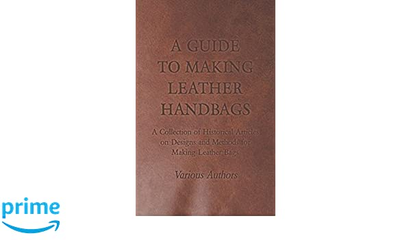 b148c5ad34 A Guide to Making Leather Handbags - A Collection of Historical Articles on  Designs and Methods for Making Leather Bags  Various  9781447425014   Amazon.com  ...