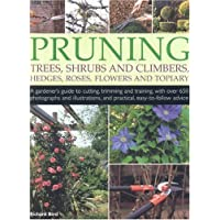 Pruning Trees, Shrubs and Climbers, Hedges, Roses, Flowers and Topiary: A Gardener's Guide to Cutting, Trimming and Training Ornamental Trees, Shrubs. and Practical, Easy-to-follow Advice