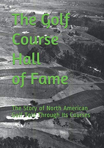 The Golf Course Hall of Fame: The Story of North American Golf Told Through Its ()