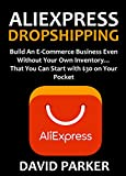ALIEXPRESS DROPSHIPPING: Build An E-Commerce Business Even Without Your Own Inventory... That You Can Start with $30 on Your Pocket
