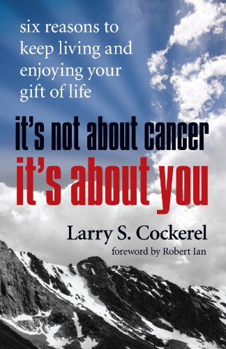 It's Not About Cancer, It's About You: Six Reasons to Keep Living and Enjoying Your Gift of Life