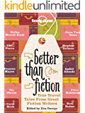 Better Than Fiction: True Travel Tales from Great Fiction Writers (Lonely Planet Travel Literature)