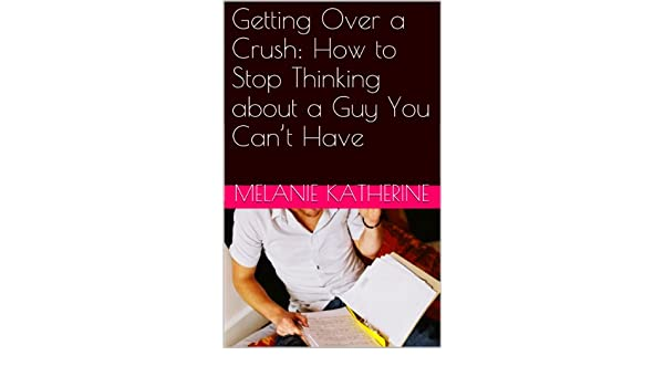 Amazon com: Getting Over a Crush: How to Stop Thinking about