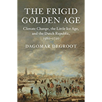 The Frigid Golden Age: Climate Change, the Little Ice Age, and the Dutch Republic, 1560–1720 (Studies in Environment and History)