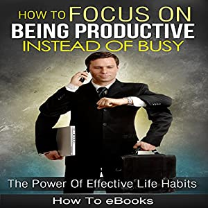 Focus!: How to Focus on Being Productive Instead of Busy Audiobook