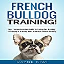 French Bulldog Training: Your Comprehensive Guide To Caring For, Raising, Grooming & Training Your Adorable French Bulldog Audiobook by Rayne Kiwi Narrated by Jim D. Johnston
