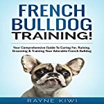 French Bulldog Training: Your Comprehensive Guide To Caring For, Raising, Grooming & Training Your Adorable French Bulldog | Rayne Kiwi