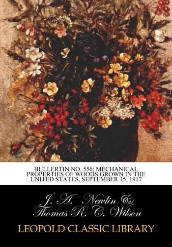 Bullertin No. 556; Mechanical Properties of Woods Grown in the United States, September 15, 1917 ebook