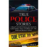 True Police Stories: Crazy Eyewitness Accounts & Bizarre True Stories Of The Paranormal Kind (True Crime, True Paranormal, Conspiracy Theories, Unexplained ... Unexplained Disappearances Book 1)