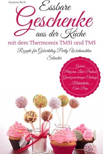 Essbare Geschenke aus der Küche mit dem Thermomix TM31 und TM5 Rezepte für Geburtstag Party Weihnachten Silvester Gebäck Plätzchen Likör Pralinen Gewürzmischungen Chutneys Marmeladen Cake-Pops
