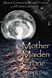 Mother Maiden Crone: Shamanic Ceremonies for Women's Transitions: A Facilitator's Guidebook