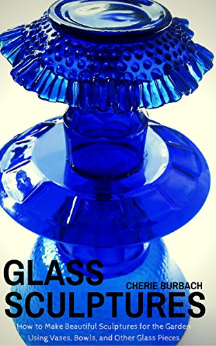 (Glass Sculptures: How to Make Beautiful Sculptures for the Garden Using Vases, Bowls, and Other Glass Pieces)