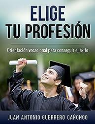 Elige tu profesión: Orientación vocacional para conseguir el éxito (Spanish Edition)
