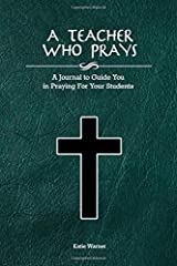 A Teacher Who Prays: A Journal to Guide You in Praying for Your Students Paperback