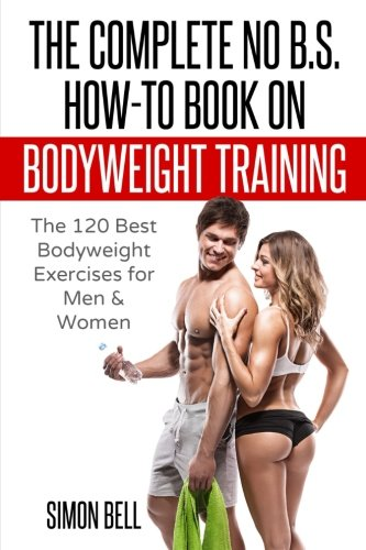 The Complete No B.S. How-to Guide on Bodyweight Training: The 120 Best Bodyweight Exercises for Men & Women to Get Ripped, Lean and In-Shape at Home with No Gym