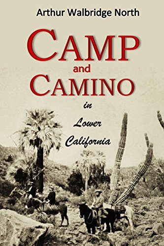 Camp and Camino  in Lower California: A Record of the Adventures of the  Author While Exploring Peninsular California, Mexico (1910) (The Log From The Sea Of Cortez Ebook)