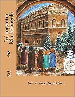 iul incontra michelangelo iul il piccolo pittore le avventure di iul il piccolo pittore volume 4 italian edition