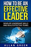 img - for How to Be an Effective Leader: Develop Leadership Skills and Build Effective Teams (Stephen Covey, 7 Habits, The Leader In Me, Leaders Eat Last) by Allan Green (2015-03-31) book / textbook / text book