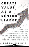 Create Value as a Senior Leader: Effective Strategies to Retain Employees, Increase Engagement, and Achieve your Organization's Goals