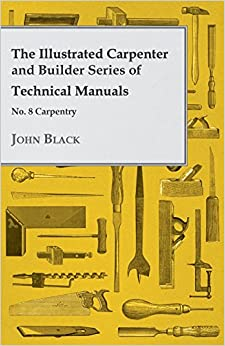 The Illustrated Carpenter and Builder Series of Technical Manuals - No. 8 Carpentry