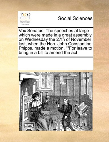 Read Online Vox Senatus. The speeches at large which were made in a great assembly, on Wednesday the 27th of November last, when the Hon. John Constantine Phipps, ... leave to bring in a bill to amend the act ebook