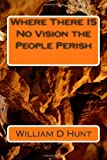 Where There IS No Vision the People Perish, William D. Hunt, 1451522517