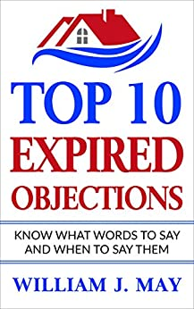 Top 10 Expired Objections: Know What Words to Say and When to Say Them (The Real Estate Agent Success) by [May, William ]