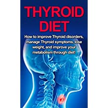 Thyroid Diet: How to Improve Thyroid Disorders, Manage Thyroid Symptoms, Lose Weight, and Improve Your Metabolism through Diet!