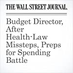 Budget Director, After Health-Law Missteps, Preps for Spending Battle | Peter Nicholas,Nick Timiraos