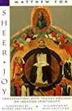 Sheer Joy : Conversations with Thomas Aquinas on Creation Spirituality, Fox, Matthew, 0060629142