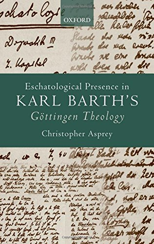 Eschatological Presence in Karl Barth's Gottingen Theology by Oxford University Press