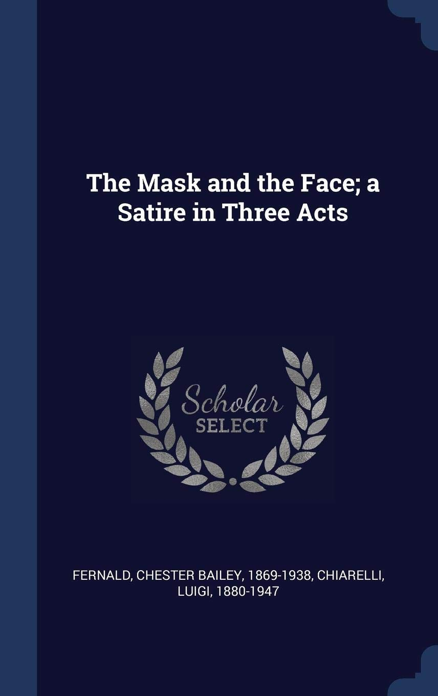The Mask And The Face A Satire In Three Acts Chester Bailey