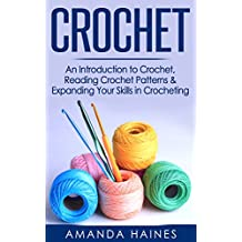 Crochet: An Introduction to Crochet, Reading Crochet Patterns & Expanding Your Skills in Crocheting (Knitting, Sewing, Crochet, Yarn, Hobbies, Quilting)