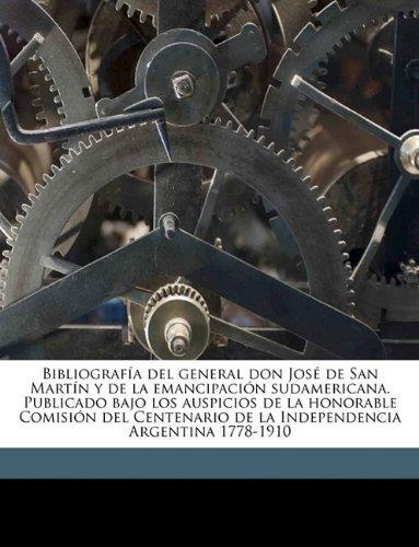 Bibliografía del general don José de San Martín y de la emancipación sudamericana. Publicado bajo los auspicios de la honorable Comisión del ... 1778-1910 Volume 01 (Spanish Edition) pdf epub